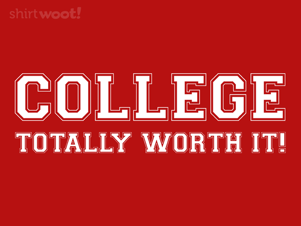 College...totally Worth It! T Shirt