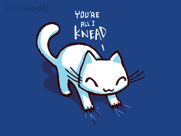 You're All I Knead T Shirt