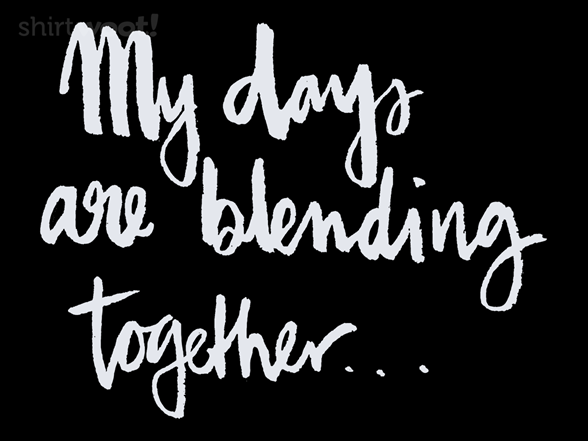 My Days Are Blending Together T Shirt