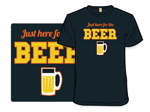 Just Here For The Beer T Shirt
