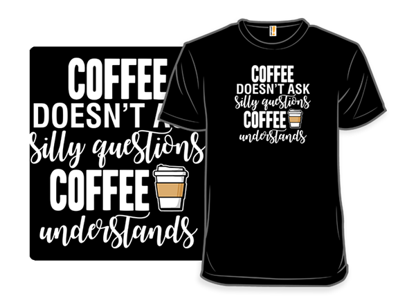 Coffee Doesn't Ask T Shirt