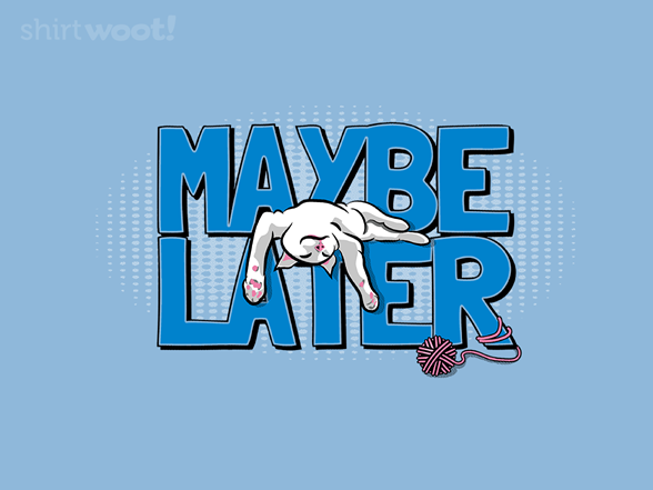 Maybe Later T Shirt
