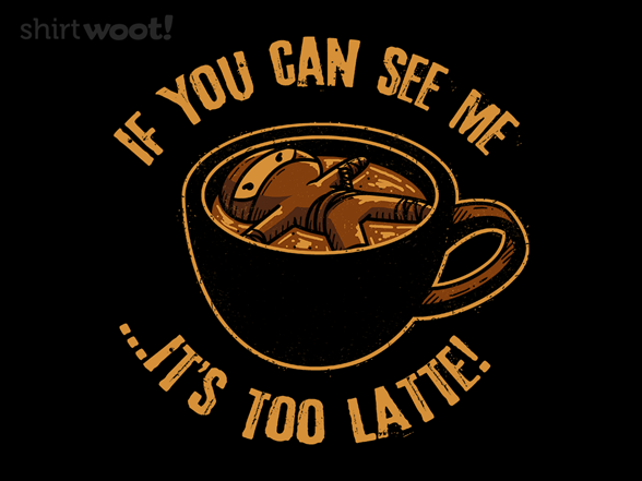 It's Too Latte T Shirt