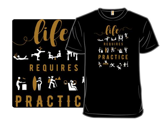 Life Requires Practice T Shirt