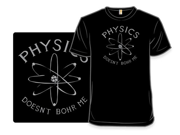 Physics Doesn't Bohr Me T Shirt