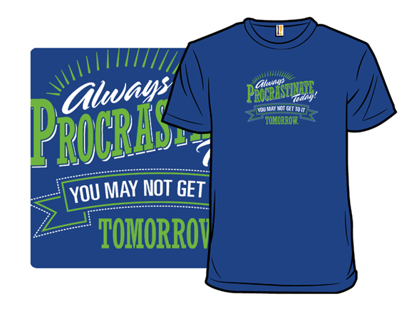 Don't Wait. Procrastinate. T Shirt