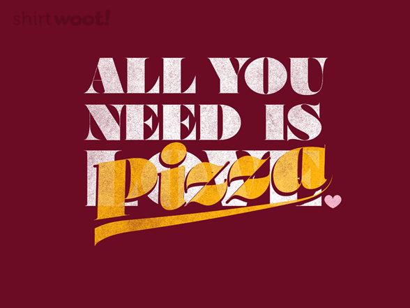 All You Need Is Pizza T Shirt