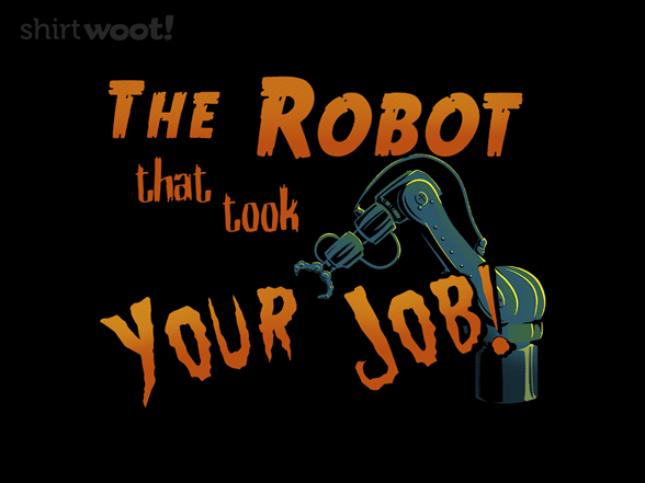 The Robot That Took Your Job! T Shirt
