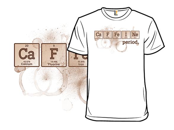 Caffeine. Period. T Shirt